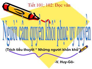 Bài giảng môn Ngữ văn lớp 11 - Tiết 102+102: Đọc văn: Người cầm quyền khôi phục uy quyền (V. Huy-Gô)