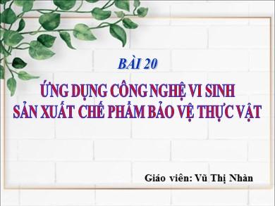 Bài giảng Công nghệ lớp 10 - Bài 20: Ứng dụng công nghệ vi sinh sản xuất thuốc bảo vệ thực vật - Vũ Thị Nhàn