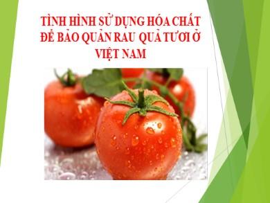 Bài giảng Công nghệ lớp 10 - Bài 42: Tình hình sử dụng hóa chất để bảo quản rau quả tươi ở Việt Nam