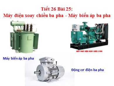 Bài giảng Công nghệ lớp 12 - Tiết 26, Bài 25: Máy điện xoay chiều ba pha - Máy biến áp ba pha