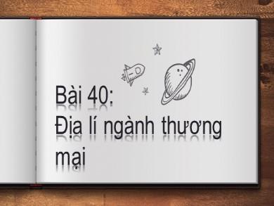 Bài giảng Địa lí lớp 10 - Bài 40: Địa lí ngành thương mại - Vương Văn Thái