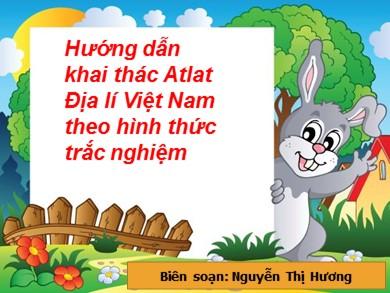 Bài giảng Địa lí lớp 12 - Chủ đề: Hướng dẫn khai thác Atlat Địa lí Việt Nam theo hình thức trắc nghiệm - Nguyễn Thị Hương