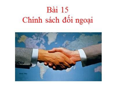 Bài giảng Giáo dục công dân lớp 11 - Bài 15: Chính sách đối ngoại