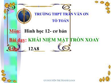 Bài giảng Hình học lớp 12 - Chương 2, Bài 1: Khái niệm mặt xoay tròn - Trường THPT Trần Văn Ơn