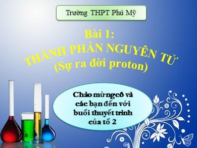 Bài giảng Hóa học lớp 10 - Bài 1: Thành phần nguyên tử - Trường THPT Phú Mỹ