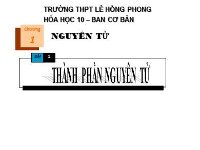 Bài giảng Hóa học lớp 10 - Bài 1: Thành phần nguyên tử - Trường THPT Lê Hồng Phong