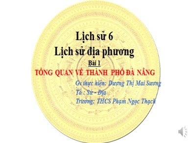 Bài giảng Lịch sử lớp 6 - Lịch sử địa phương: Bài 1: Tổng quan về thành phố Đà nẵng - Dương Thị Mai Sương
