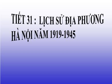 Bài giảng Lịch sử lớp 9 - Tiết 31: Lịch sử địa phương: Hà Nội năm 1919 đến năm 1945