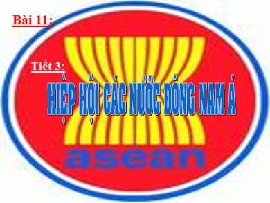 Bài giảng môn Địa lí khối 11 - Bài 11, Tiết 3: Hiệp hội các nước Đông Nam Á (ASEAN)