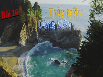 Bài giảng môn Địa lý khối 10 - Bài 16: Sóng. Thủy triều. Dòng biển