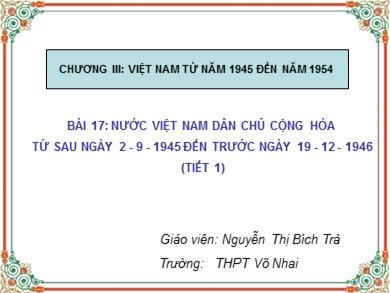 Bài giảng Lịch sử lớp 12 - Bài 17: Nước Việt Nam dân chủ cộng hòa từ sau 2/9/1945 đến trước ngày 19/12/1946 (Tiết 1) - Nguyễn Thị Bích Trà