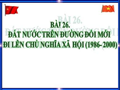 Bài giảng Lịch sử lớp 12 - Bài 26: Đất nước trên đường đổi mới đi lên Chủ nghĩa xã hội (1986- 2000)