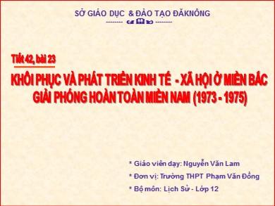Bài giảng Lịch sử lớp 12 - Tiết 48, Bài 23: Khôi phục và phát triển kinh tế - Xã hội ở miền Bắc giải phóng hoàn toàn miền Nam (1973-1975) - Nguyễn Văn Lam