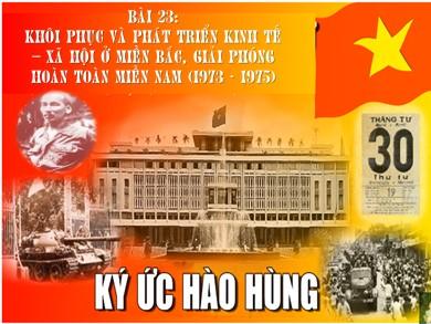 Bài giảng môn Lịch sử lớp 12 - Bài 23: Khôi phục và phát triển kinh tế - Xã hội ở miền Bắc, giải phóng hoàn toàn miền Nam (1973-1975)