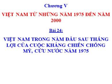 Bài giảng môn Lịch sử lớp 12 - Bài 24: Việt Nam trong năm đầu sau thắng lợi của cuộc kháng chiến chống Mĩ cứu nước năm 1975